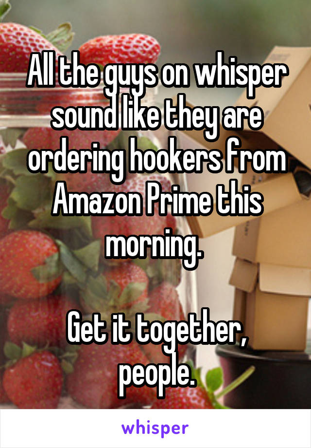 All the guys on whisper sound like they are ordering hookers from Amazon Prime this morning.   Get it together, people.