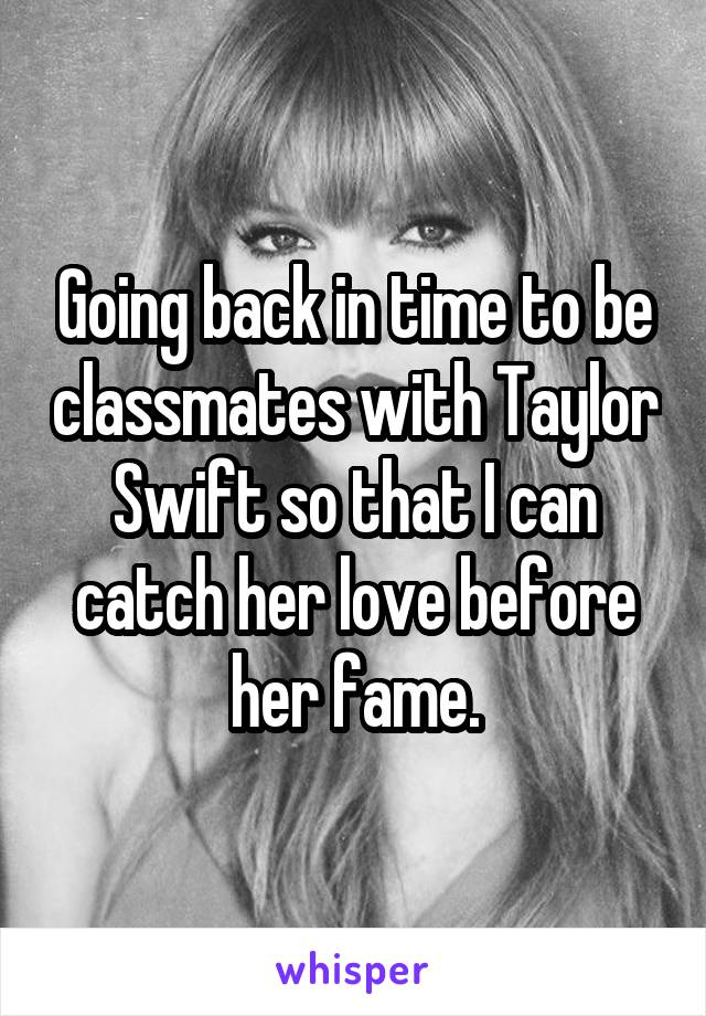 Going back in time to be classmates with Taylor Swift so that I can catch her love before her fame.