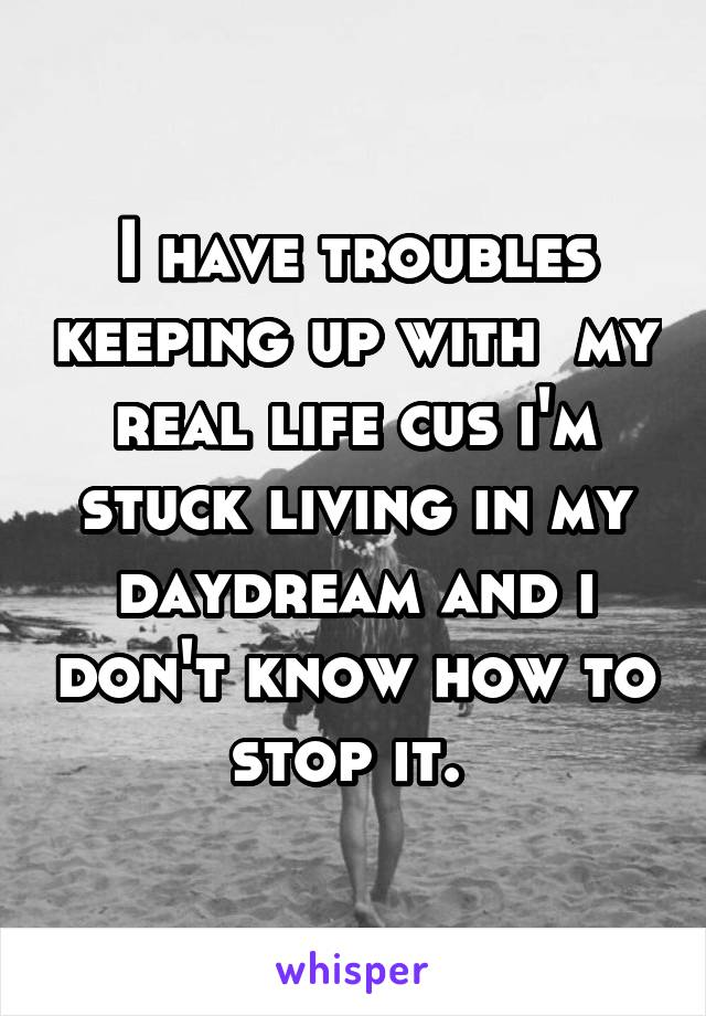 I have troubles keeping up with  my real life cus i'm stuck living in my daydream and i don't know how to stop it.