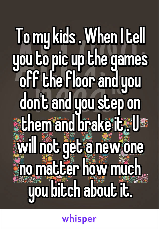 To my kids . When I tell you to pic up the games off the floor and you don't and you step on them and brake it . U will not get a new one no matter how much you bitch about it.