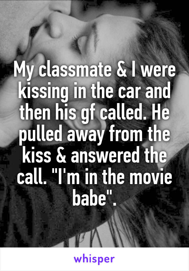 "My classmate & I were kissing in the car and then his gf called. He pulled away from the kiss & answered the call. ""I'm in the movie babe""."