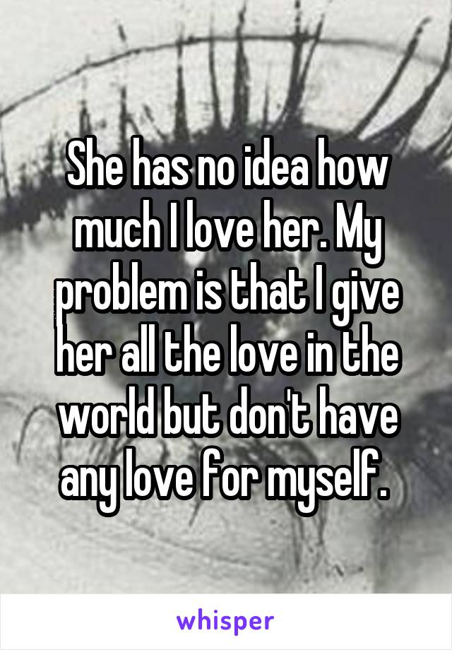She has no idea how much I love her. My problem is that I give her all the love in the world but don't have any love for myself.