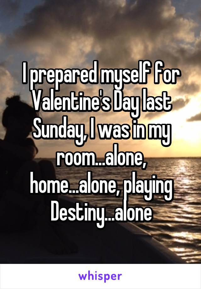 I prepared myself for Valentine's Day last Sunday, I was in my room...alone, home...alone, playing Destiny...alone