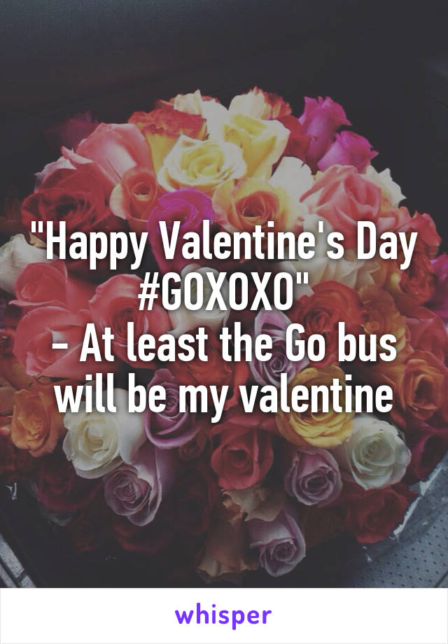 """Happy Valentine's Day #GOXOXO"" - At least the Go bus will be my valentine"