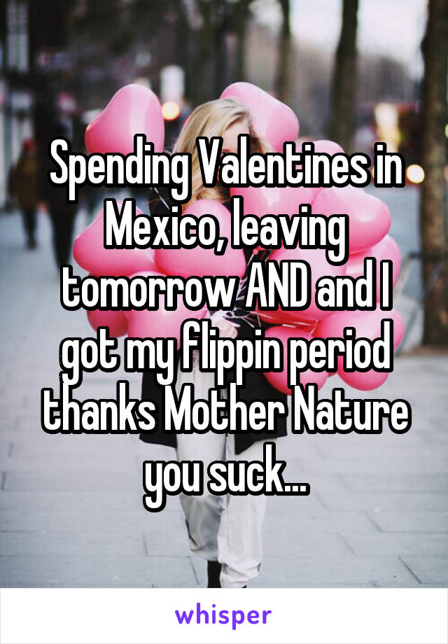 Spending Valentines in Mexico, leaving tomorrow AND and I got my flippin period thanks Mother Nature you suck...