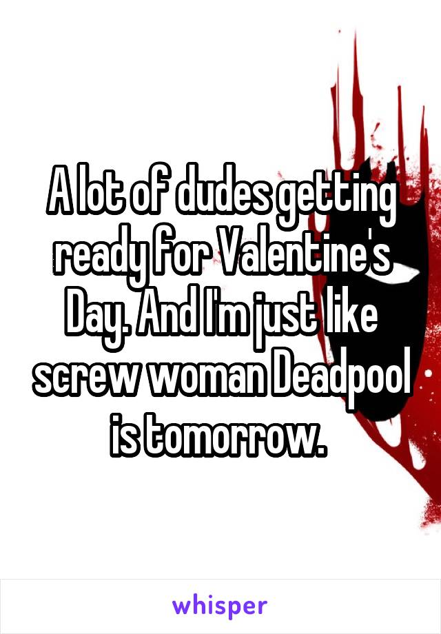 A lot of dudes getting ready for Valentine's Day. And I'm just like screw woman Deadpool is tomorrow.