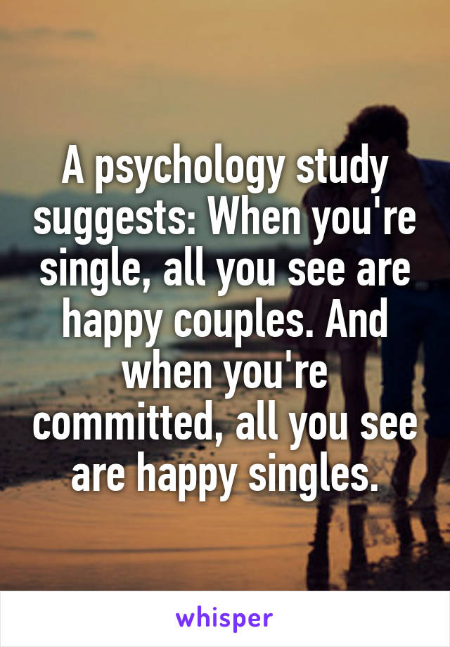 A psychology study suggests: When you're single, all you see are happy couples. And when you're committed, all you see are happy singles.