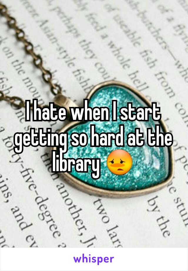 I hate when I start getting so hard at the library 😳