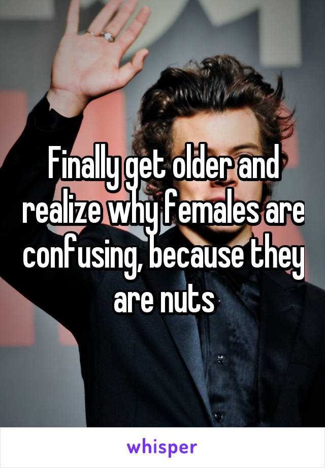 Finally get older and realize why females are confusing, because they are nuts