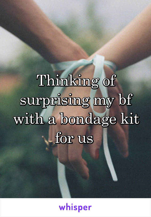 Thinking of surprising my bf with a bondage kit for us