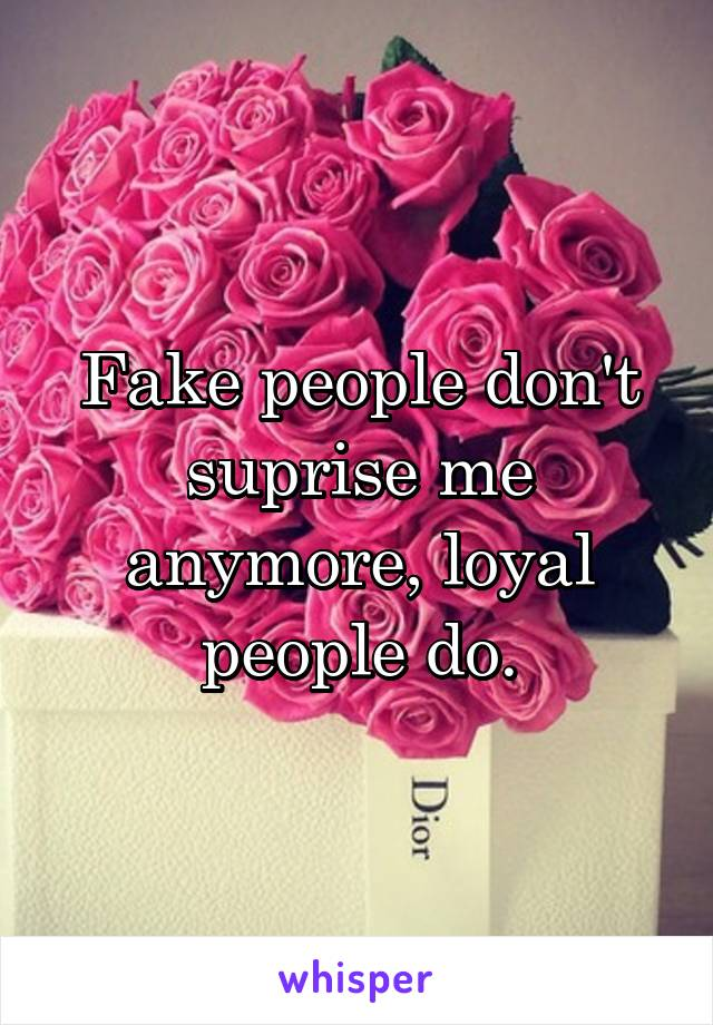Fake people don't suprise me anymore, loyal people do.