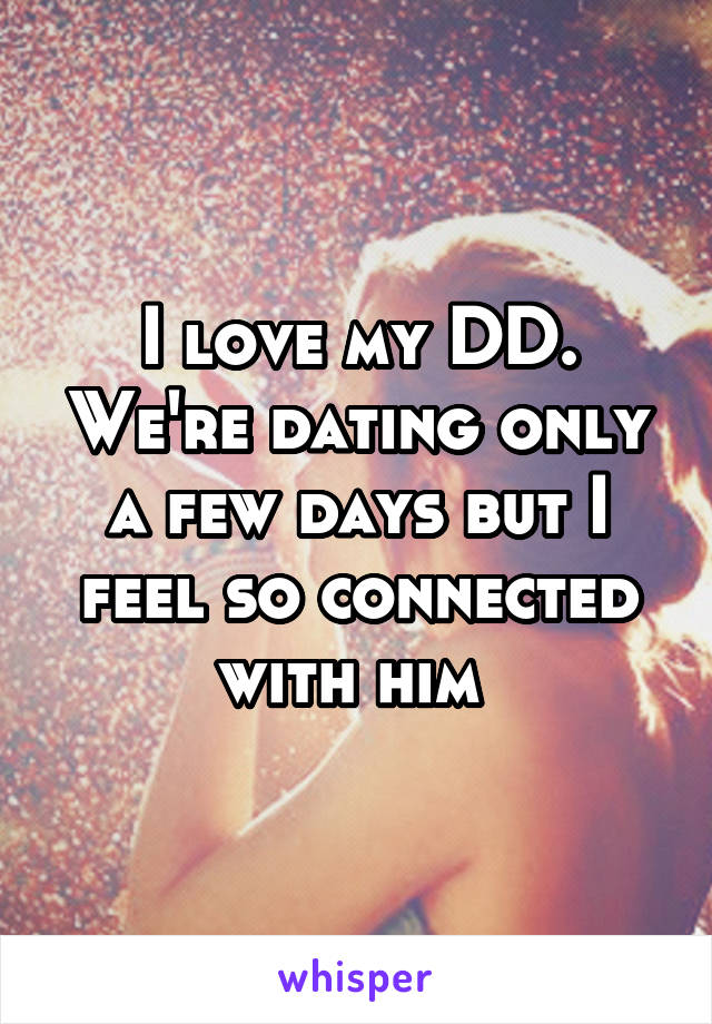 I love my DD. We're dating only a few days but I feel so connected with him