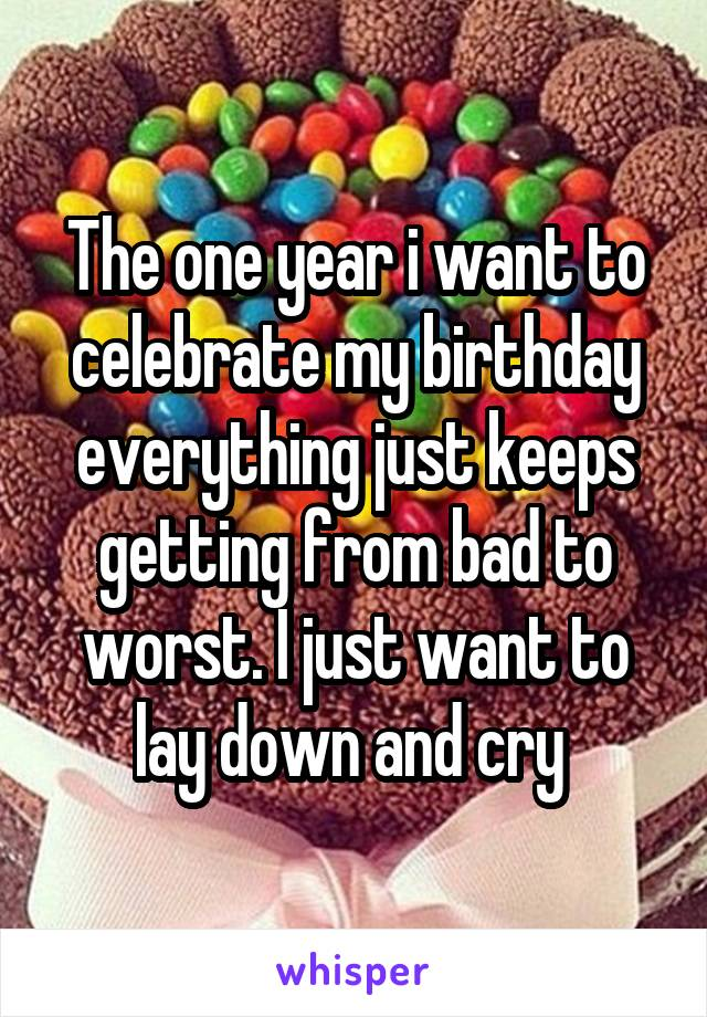 The one year i want to celebrate my birthday everything just keeps getting from bad to worst. I just want to lay down and cry