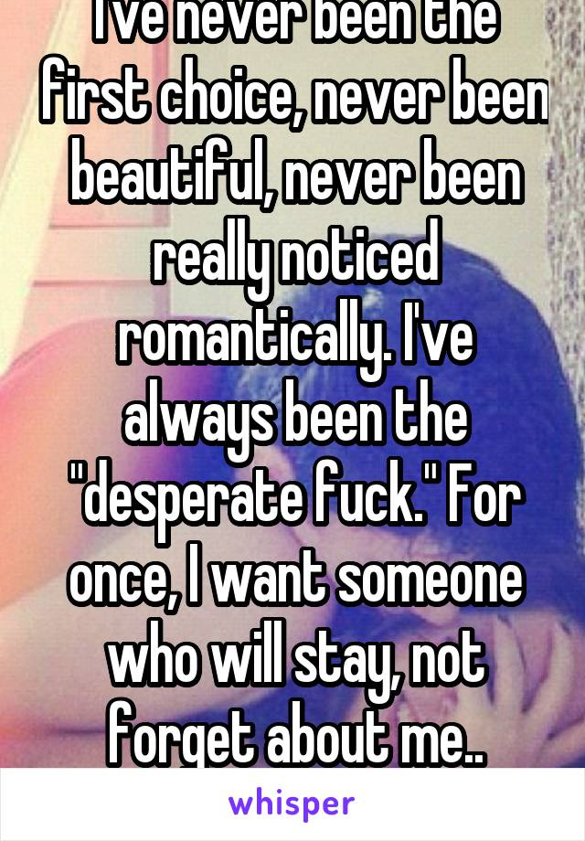 "I've never been the first choice, never been beautiful, never been really noticed romantically. I've always been the ""desperate fuck."" For once, I want someone who will stay, not forget about me.."