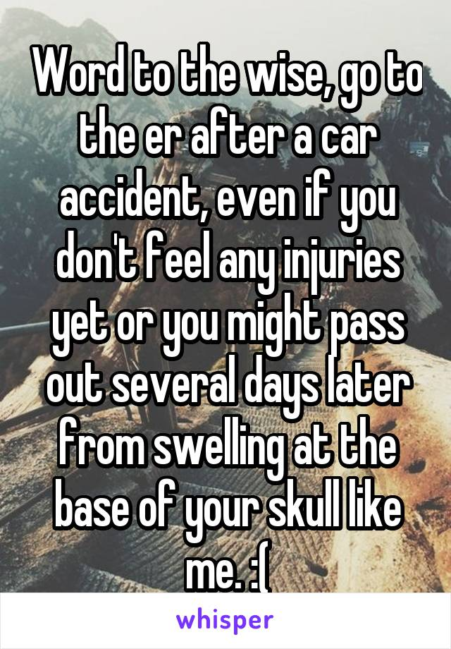 Word to the wise, go to the er after a car accident, even if you don't feel any injuries yet or you might pass out several days later from swelling at the base of your skull like me. :(