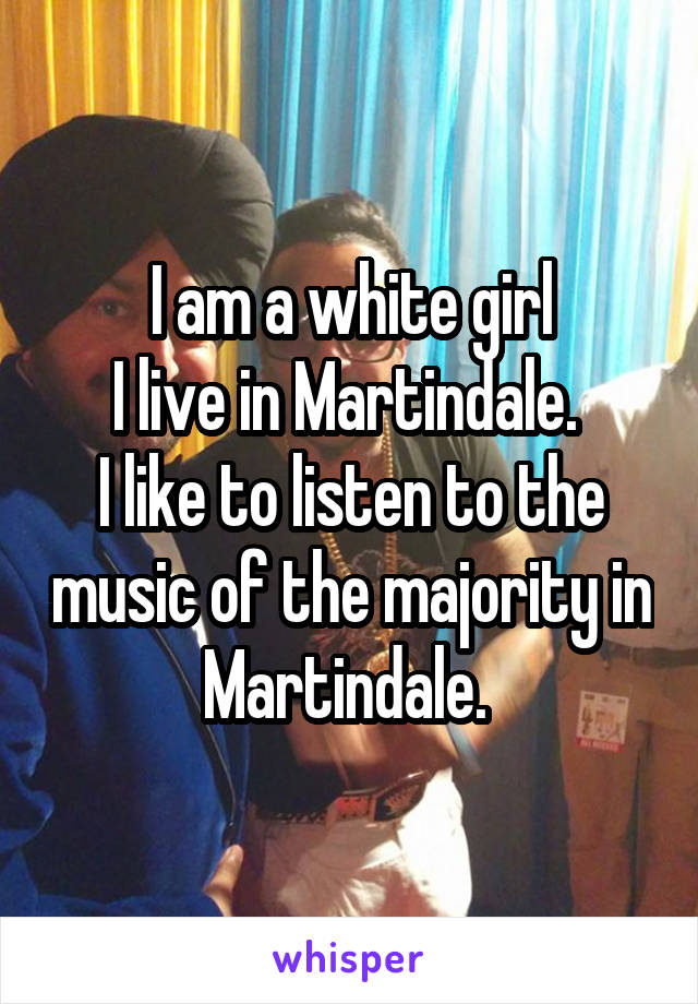 I am a white girl I live in Martindale.  I like to listen to the music of the majority in Martindale.