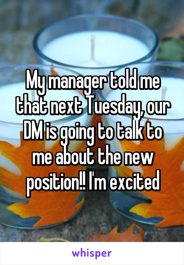 My manager told me that next Tuesday, our DM is going to talk to me about the new position!! I'm excited