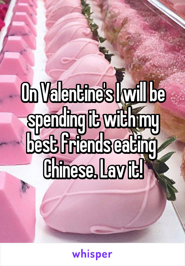 On Valentine's I will be spending it with my best friends eating  Chinese. Lav it!