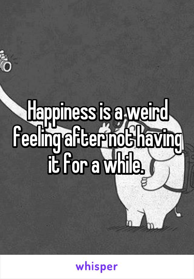 Happiness is a weird feeling after not having it for a while.