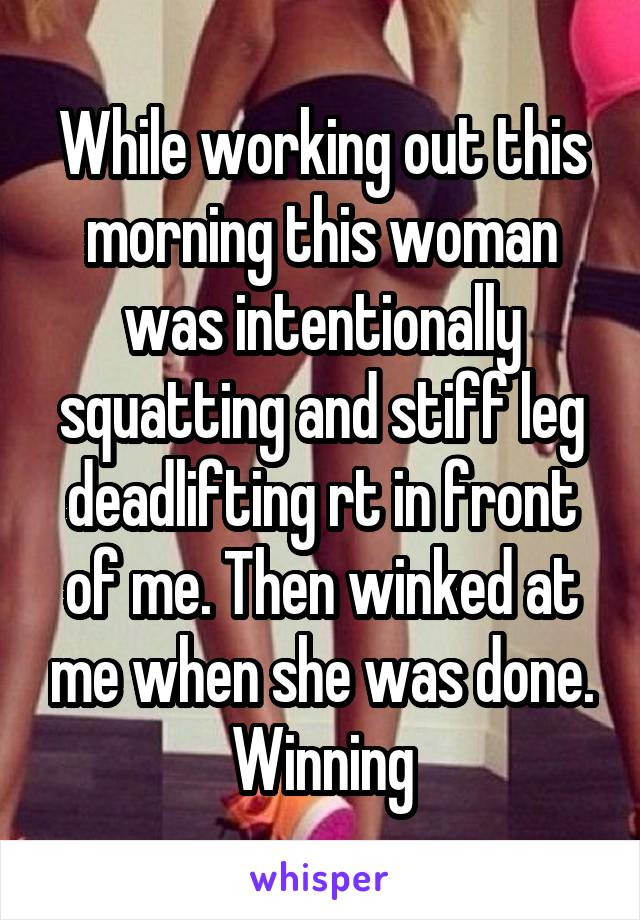 While working out this morning this woman was intentionally squatting and stiff leg deadlifting rt in front of me. Then winked at me when she was done. Winning