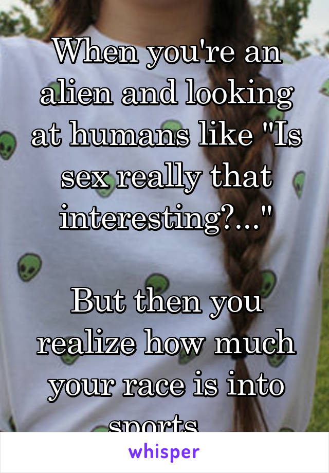 "When you're an alien and looking at humans like ""Is sex really that interesting?...""  But then you realize how much your race is into sports..."