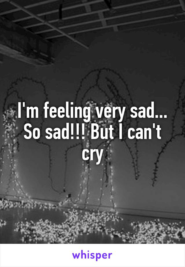 I'm feeling very sad... So sad!!! But I can't cry