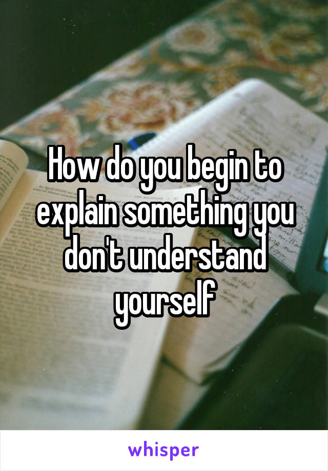 How do you begin to explain something you don't understand yourself
