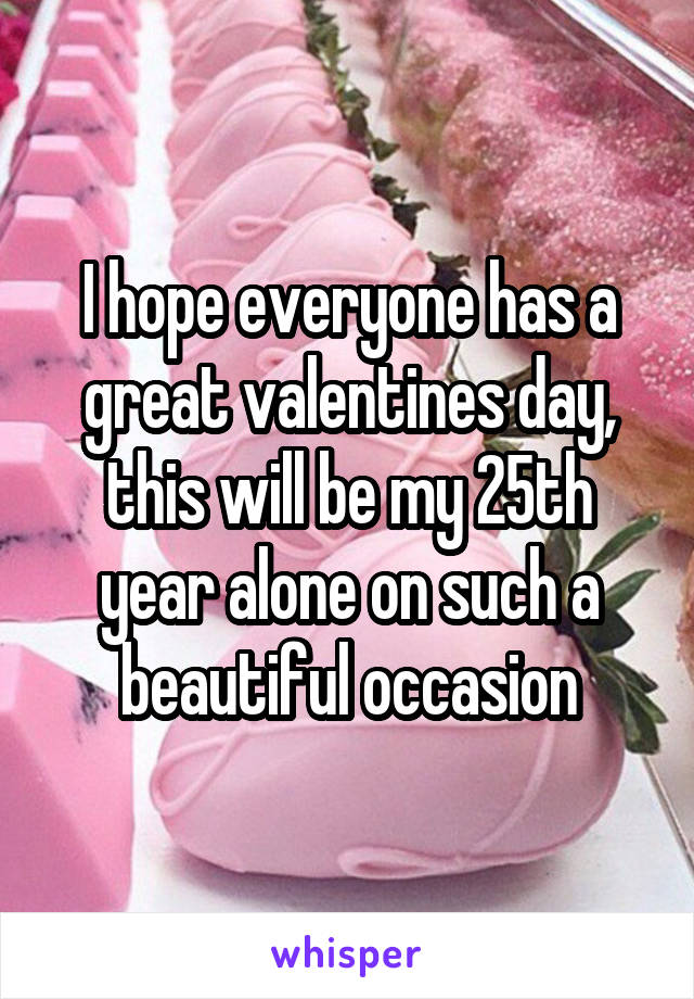 I hope everyone has a great valentines day, this will be my 25th year alone on such a beautiful occasion