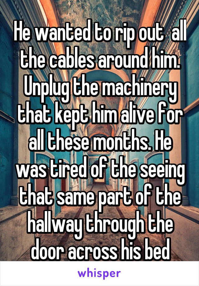 He wanted to rip out  all the cables around him. Unplug the machinery that kept him alive for all these months. He was tired of the seeing that same part of the hallway through the door across his bed
