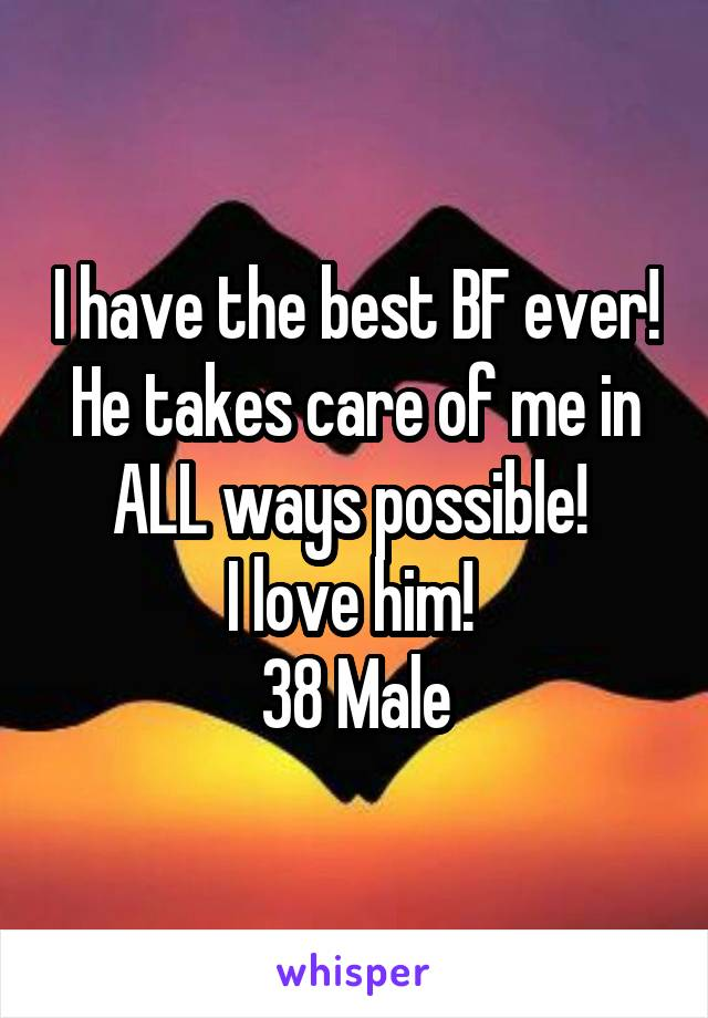 I have the best BF ever! He takes care of me in ALL ways possible!  I love him!  38 Male
