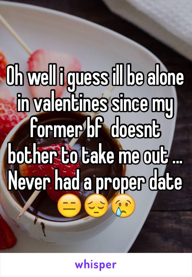 Oh well i guess ill be alone in valentines since my former bf  doesnt bother to take me out ...  Never had a proper date 😑😔😢
