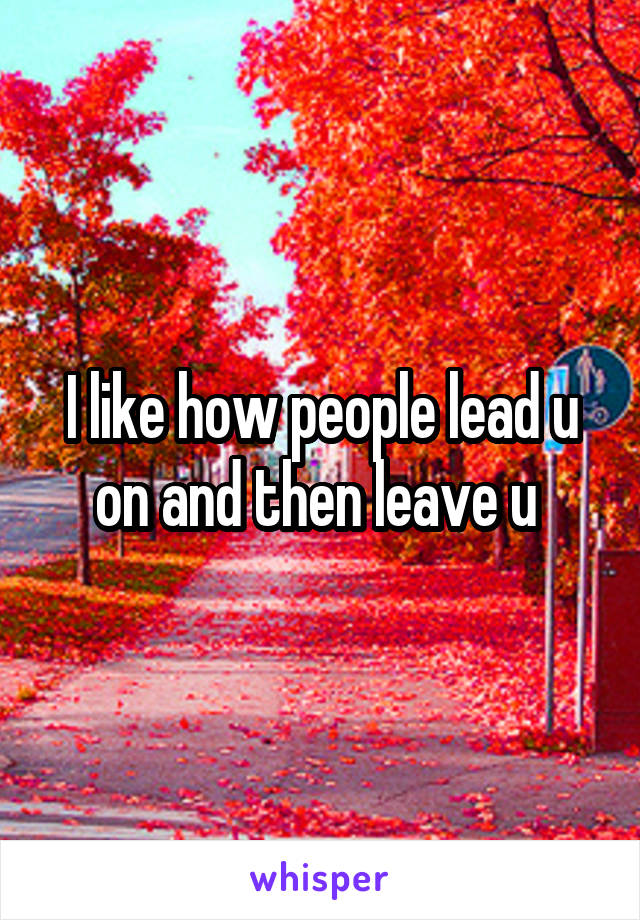 I like how people lead u on and then leave u