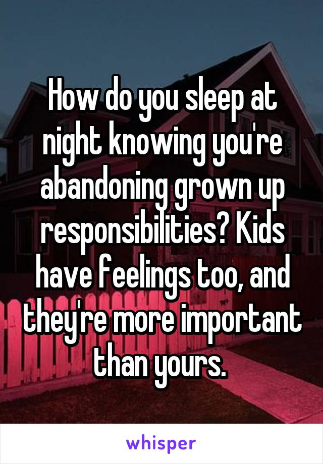 How do you sleep at night knowing you're abandoning grown up responsibilities? Kids have feelings too, and they're more important than yours.