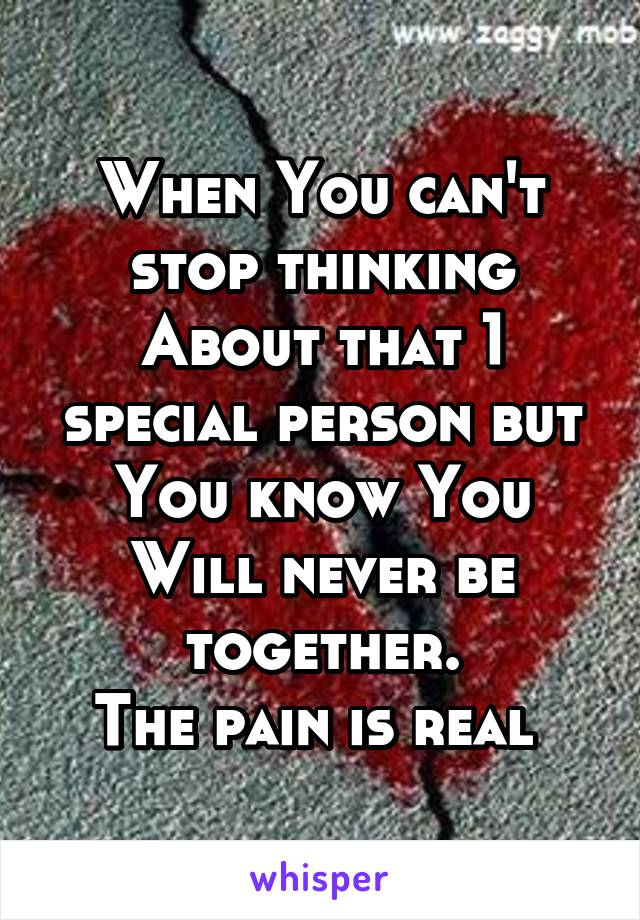When You can't stop thinking About that 1 special person but You know You Will never be together. The pain is real