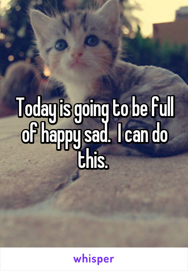 Today is going to be full of happy sad.  I can do this.