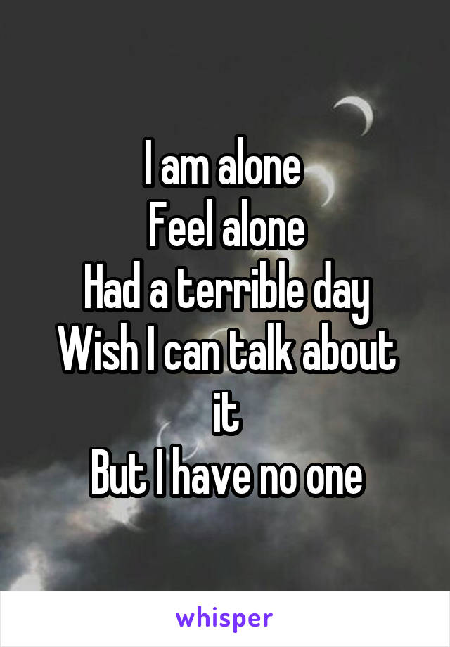 I am alone  Feel alone Had a terrible day Wish I can talk about it But I have no one