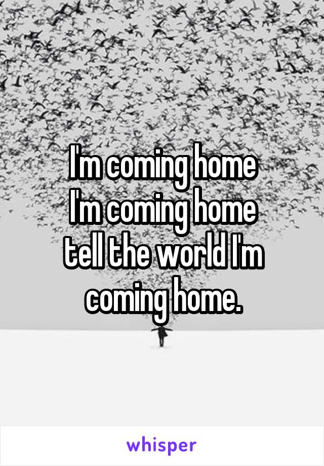 I'm coming home I'm coming home tell the world I'm coming home.