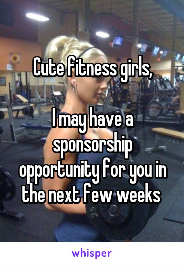 Cute fitness girls,  I may have a sponsorship opportunity for you in the next few weeks