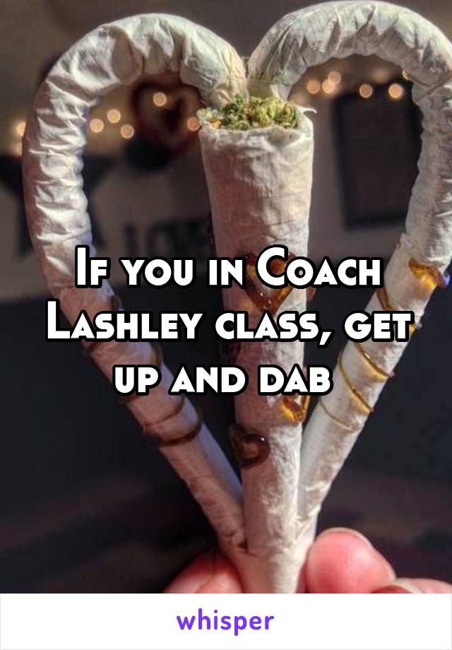If you in Coach Lashley class, get up and dab