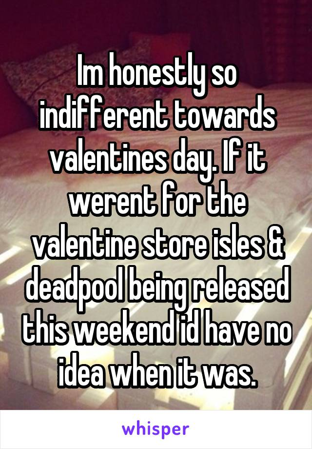 Im honestly so indifferent towards valentines day. If it werent for the valentine store isles & deadpool being released this weekend id have no idea when it was.