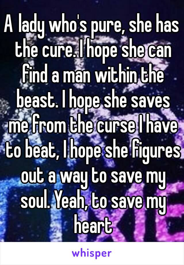 A lady who's pure, she has the cure. I hope she can find a man within the beast. I hope she saves me from the curse I have to beat, I hope she figures out a way to save my soul. Yeah, to save my heart