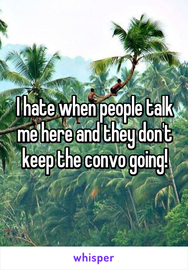 I hate when people talk me here and they don't keep the convo going!