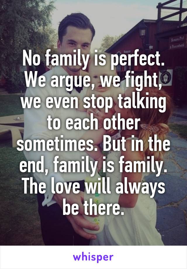 No family is perfect. We argue, we fight, we even stop talking to each other sometimes. But in the end, family is family. The love will always be there.