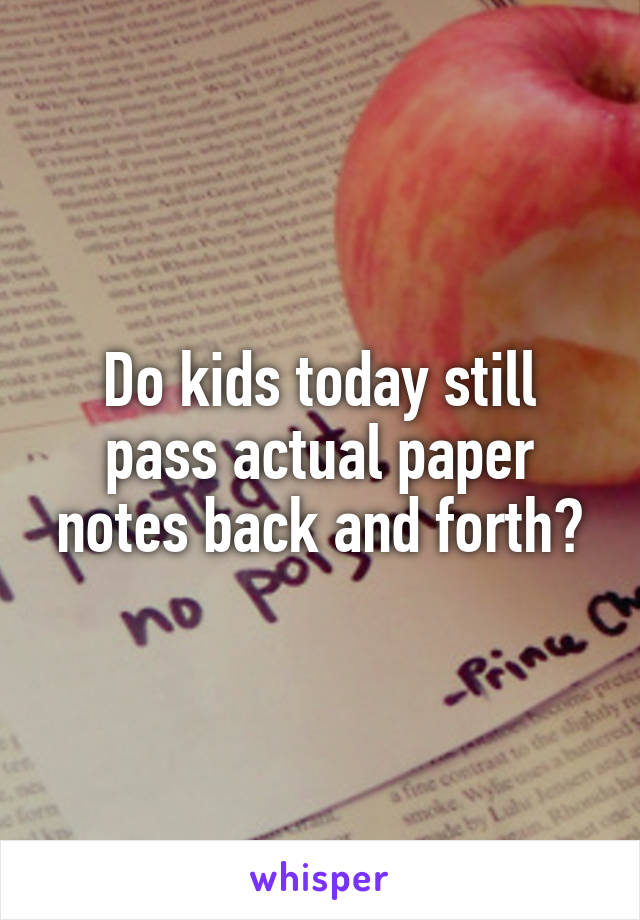 Do kids today still pass actual paper notes back and forth?