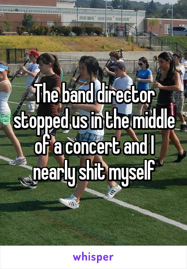The band director stopped us in the middle of a concert and I nearly shit myself
