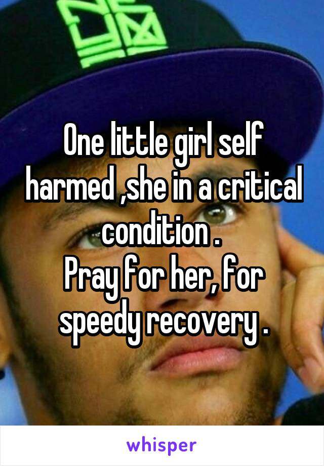 One little girl self harmed ,she in a critical condition .  Pray for her, for speedy recovery .