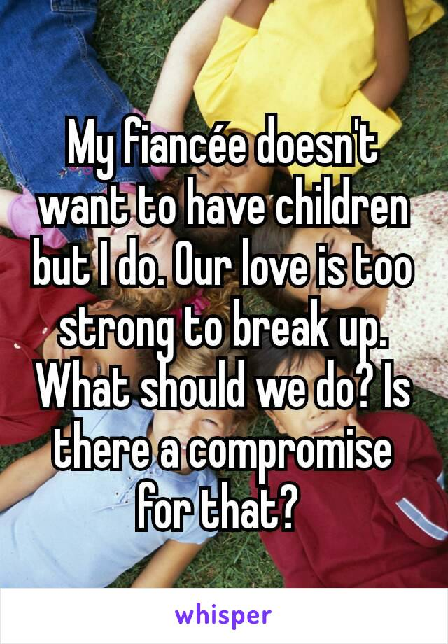 My fiancée doesn't want to have children but I do. Our love is too strong to break up. What should we do? Is there a compromise for that?