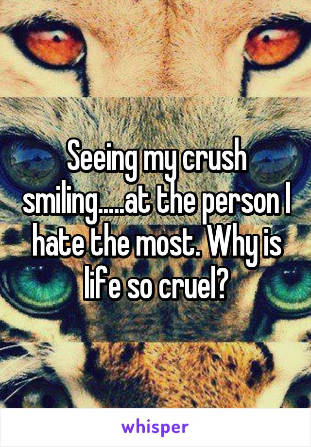 Seeing my crush smiling.....at the person I hate the most. Why is life so cruel?