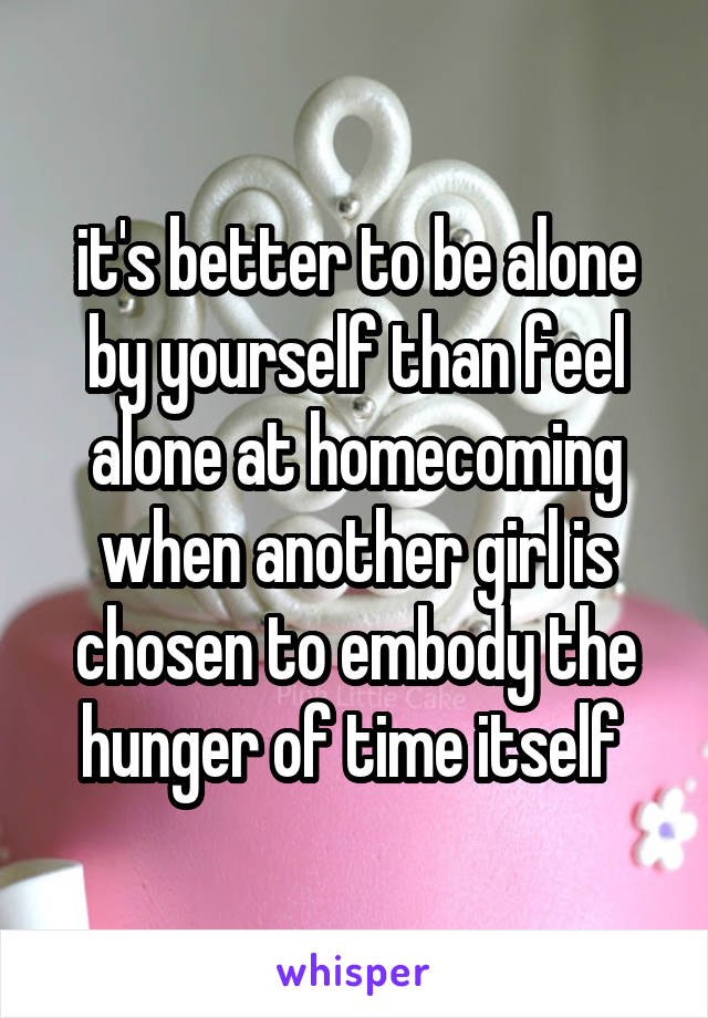 it's better to be alone by yourself than feel alone at homecoming when another girl is chosen to embody the hunger of time itself