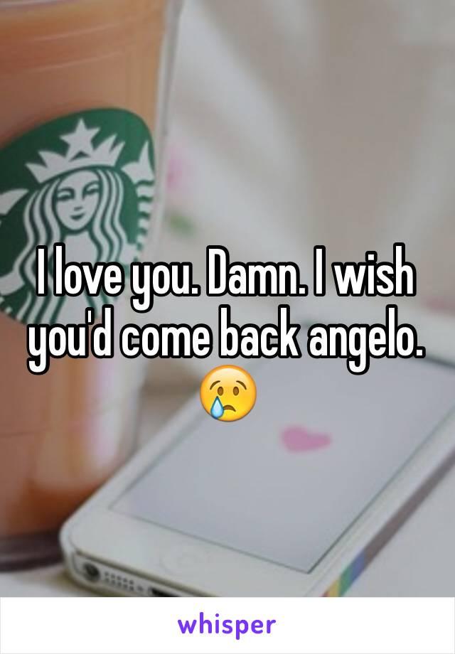 I love you. Damn. I wish you'd come back angelo. 😢